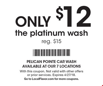 ONLY $12 for the platinum wash, reg. $15. With this coupon. Not valid with other offers or prior services. Expires 4/27/18. Go to LocalFlavor.com for more coupons.
