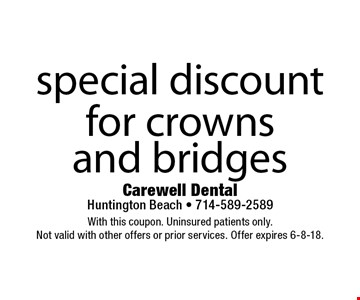 special discount for crowns and bridges. With this coupon. Uninsured patients only. Not valid with other offers or prior services. Offer expires 6-8-18.