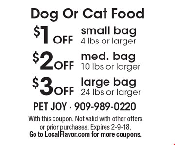 $1 off small bag (4 lbs. or larger) or $2 off medium bag (10 lbs. or larger) or $3 off large bag (24 lbs. or larger) of cat or dog food. With this coupon. Not valid with other offers or prior purchases. Expires 2-9-18.Go to LocalFlavor.com for more coupons.