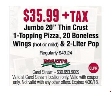 "$35.99 +tax Jumbo 20"" Thin Crust 1-Topping Pizza, 20 Boneless Wings (hot or mild) & 2-Liter Pop"