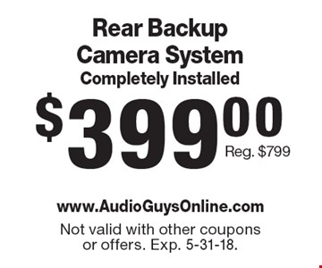 $399.00 Rear Backup Camera System Completely Installed Reg. $799. Not valid with other coupons or offers. Exp. 5-31-18.