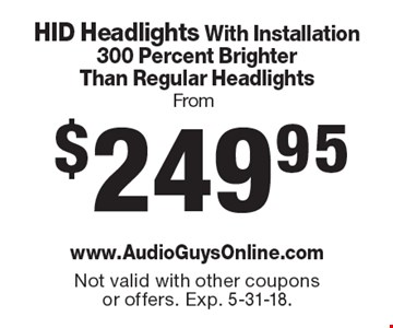 From $249.95 HID Headlights With Installation300 Percent Brighter Than Regular Headlights. Not valid with other coupons or offers. Exp. 5-31-18.