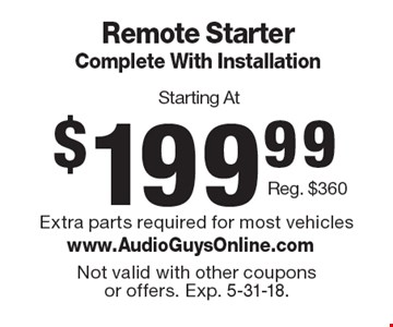 Starting At $199.99 Remote Starter Complete With Installation Reg. $360. Extra parts required for most vehicles. Not valid with other coupons or offers. Exp. 5-31-18.