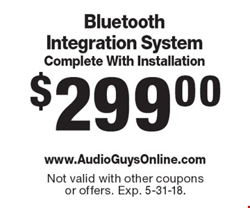 $299.00 Bluetooth Integration System Complete With Installation . Not valid with other coupons or offers. Exp. 5-31-18.