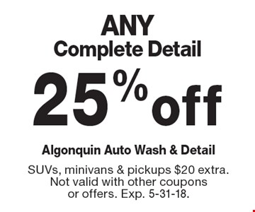 25% off ANY Complete Detail. SUVs, minivans & pickups $20 extra.Not valid with other coupons or offers. Exp. 5-31-18.