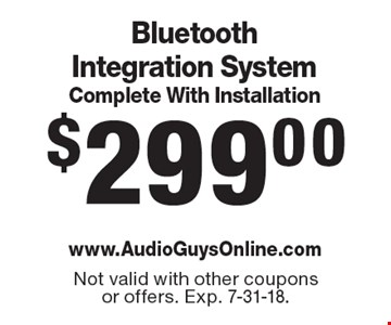 $299.00 Bluetooth integration system complete with Installation. Not valid with other coupons or offers. Exp. 7-31-18.