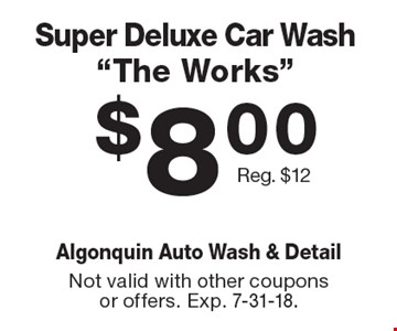 """$8.00 super deluxe car wash """"The Works"""". Reg. $12. Not valid with other coupons or offers. Exp. 7-31-18."""