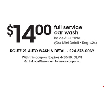 $14.00full service car washInside & Outside (Our Mini Detail - Reg. $24) . With this coupon. Expires 4-30-18. CLPRGo to LocalFlavor.com for more coupons.