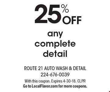 25% OFF any complete detail. With this coupon. Expires 4-30-18. CLPRGo to LocalFlavor.com for more coupons.
