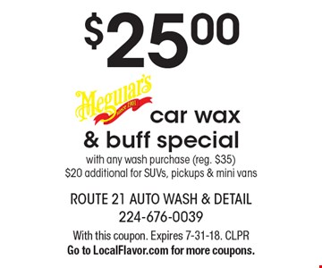 $25.00 car wax & buff special with any wash purchase (reg. $35) $20 additional for SUVs, pickups & mini vans Meguiar's . With this coupon. Expires 7-31-18. CLPRGo to LocalFlavor.com for more coupons.