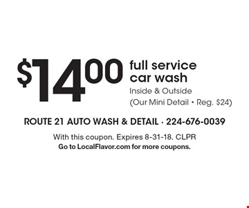 $14.00 full service car wash. Inside & outside (our mini detail. Reg. $24) . With this coupon. Expires 8-31-18. CLPR. Go to LocalFlavor.com for more coupons.