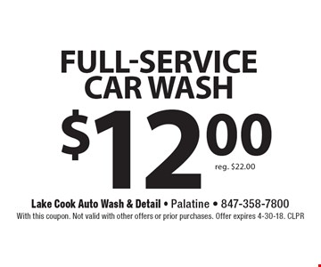 $12.00 Full-service CAR WASH reg. $22.00. With this coupon. Not valid with other offers or prior purchases. Offer expires 4-30-18. CLPR