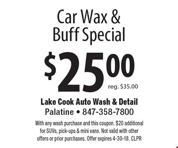$25.00 Car Wax & Buff Special reg. $35.00. With any wash purchase and this coupon. $20 additional for SUVs, pick-ups & mini vans. Not valid with other offers or prior purchases. Offer expires 4-30-18. CLPR