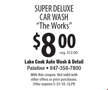 "$8.00 super deluxe car wash ""The Works"". Reg. $12.00. With this coupon. Not valid with other offers or prior purchases. Offer expires 5-31-18. CLPR"