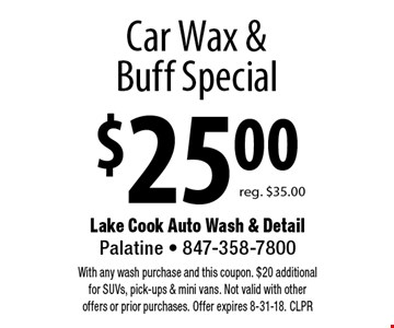 $25.00 Car Wax & Buff Special. Reg. $35.00. With any wash purchase and this coupon. $20 additional for SUVs, pick-ups & mini vans. Not valid with other offers or prior purchases. Offer expires 8-31-18. CLPR