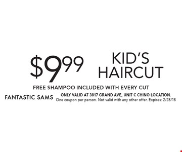 $9.99 kid's Haircut FREE SHAMPOO Included with Every Cut. ONLY VALID AT 3817 GRAND AVE, UNIT C CHINO LOCATION. One coupon per person. Not valid with any other offer. Expires: 2/28/18