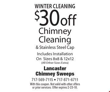 $30 off Chimney Cleaning & Stainless Steel Cap Includes Installation OnSizes 8x8 & 12x12(All Other Sizes Extra). With this coupon. Not valid with other offers or prior services. Offer expires 2-23-18.