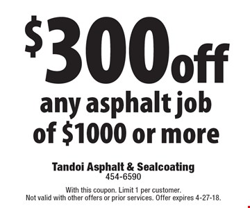 $300 off any asphalt job of $1000 or more. With this coupon. Limit 1 per customer. Not valid with other offers or prior services. Offer expires 4-27-18.