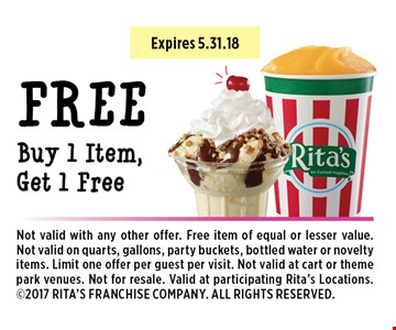 Buy 1 Item, Get 1 Free. Not valid with any other offer. Free item of equal or lesser value. Not valid on quarts, gallons, party buckets, bottled water or novelty items. Limit one offer per guest per visit. Not valid at cart or theme park venues. Not for resale. Valid at participating Rita's Locations. 2017 RITA'S FRANCHISE COMPANY. ALL RIGHTS RESERVED. Expires 5.31.18