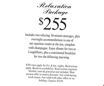 $255 Relaxation Package Includes two relaxing 30-minute massages, plus overnight accommodations in one of our spacious rooms at the inn, complete with champagne. Enjoy dinner for two at Longfellows, plus a continental breakfast for two the following morning. $295 rates apply for Fri. & Sat. nights. Restrictions apply. Based on availability. Reservations required. Alcohol, taxes & gratuities not included. Must present offer to receive discount. Not valid during track season. Not valid with other offers or on holidays. Expires 5/1/18.