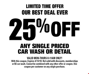 Limited Time Offer, Our Best Deal Ever! 25% off any single priced car wash or detail. VALID MON-THURS 8-11AM ONLY! With this coupon. Expires 4/13/18. Not valid with discounts, memberships or $5 car wash. Cannot be combined with any other offer or coupon. One coupon per customer on any single purchase.