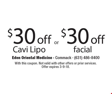 $30 off Cavi Lipo. $30 off facial. With this coupon. Not valid with other offers or prior services. Offer expires 3-9-18.