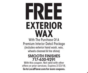 FREE EXTERIOR WAX With The Purchase Of A Premium Interior Detail Package (includes exterior hand wash, wax, wheels cleaned & tire shine). With this coupon. Not valid with other offers or prior services. Expires 2/23/18. Go to LocalFlavor.com for more coupons.