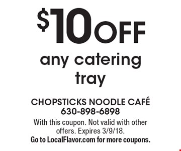 $10 off any catering tray. With this coupon. Not valid with other offers. Expires 3/9/18. Go to LocalFlavor.com for more coupons.