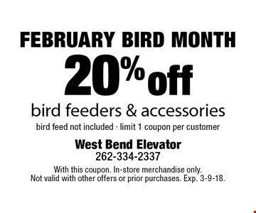 FEBRUARY BIRD MONTH 20% off bird feeders & accessories. Bird feed not included - limit 1 coupon per customer. With this coupon. In-store merchandise only. Not valid with other offers or prior purchases. Exp. 3-9-18.