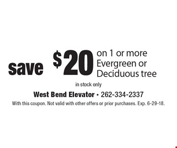 save $20 on 1 or more Evergreen or Deciduous tree in stock only. With this coupon. Not valid with other offers or prior purchases. Exp. 6-29-18.