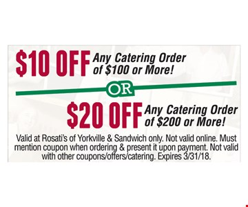 $10 off any catering order of $100 or more or $20 off any catering order of $200 or more. Valid at Rosati's of Yorkville & Sandwich only. Not valid online. Must mention coupon when ordering & present it upon payment. Not valid with other coupons/offers/catering. Expires 3/31/18.