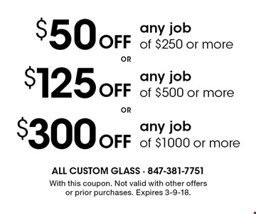 $50 OFF any job of $250 or more. $125 OFF any job of $500 or more. $300 OFF any job of $1000 or more. With this coupon. Not valid with other offers or prior purchases. Expires 3-9-18.