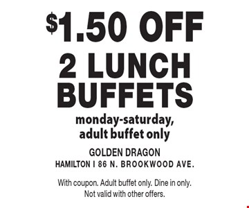 $1.50 OFF 2 lunch Buffets monday-saturday,adult buffet only. With coupon. Adult buffet only. Dine in only. Not valid with other offers.