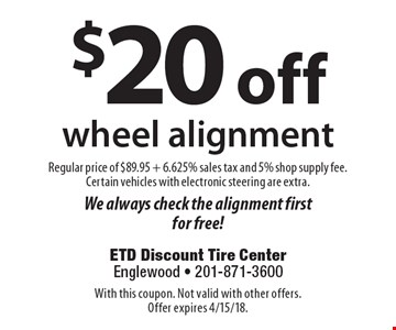 $20 off wheel alignment. Regular price of $89.95 + 6.625% sales tax and 5% shop supply fee. Certain vehicles with electronic steering are extra. We always check the alignment first for free! With this coupon. Not valid with other offers. Offer expires 4/15/18.