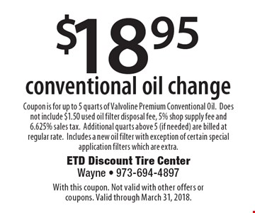 $18.95 conventional oil change. Coupon is for up to 5 quarts of Valvoline Premium Conventional Oil. Does not include $1.50 used oil filter disposal fee, 5% shop supply fee and 6.625% sales tax. Additional quarts above 5 (if needed) are billed at regular rate.Includes a new oil filter with exception of certain special application filters which are extra. With this coupon. Not valid with other offers or coupons. Valid through March 31, 2018.