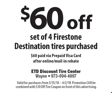 $60 off set of 4 Firestone Destination tires purchased. $60 paid via Prepaid Visa Card after online/mail-in rebate. Valid for purchases from 3/15/18 - 4/2/18. Promotion CAN be combined with $10 Off Tire Coupon on front of this advertising.