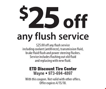 $25 off any flush service. $25.00 off any flush service including coolant (antifreeze), transmission fluid, brake fluid flush and power steering flushes. Service includes flushing out old fluid and replacing with new fluid. With this coupon. Not valid with other offers. Offer expires 4/15/18.