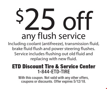 $25 off any flush service Including coolant (antifreeze), transmission fluid, brake fluid flush and power steering flushes. Service includes flushing out old fluid and replacing with new fluid. With this coupon. Not valid with any other offers, coupons or discounts. Offer expires 5/12/18.