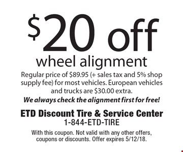 $20 off wheel alignment. Regular price of $89.95 (+ sales tax and 5% shop supply fee) for most vehicles. European vehicles and trucks are $30.00 extra. We always check the alignment first for free! With this coupon. Not valid with any other offers, coupons or discounts. Offer expires 5/12/18.