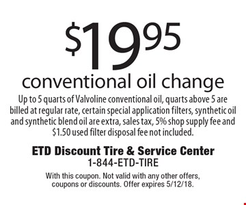 $19.95 conventional oil change. Up to 5 quarts of Valvoline conventional oil, quarts above 5 are billed at regular rate, certain special application filters, synthetic oil and synthetic blend oil are extra, sales tax, 5% shop supply fee and $1.50 used filter disposal fee not included.. With this coupon. Not valid with any other offers, coupons or discounts. Offer expires 5/12/18.