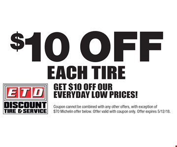 $10 off each tire Get $10 off our everyday low prices!. Coupon cannot be combined with any other offers, with exception of$70 Michelin offer below. Offer valid with coupon only. Offer expires 5/12/18.