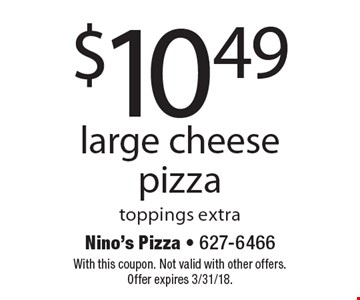 $10.49 large cheese pizza toppings extra. With this coupon. Not valid with other offers. Offer expires 3/31/18.