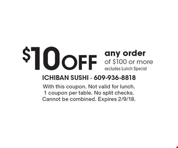 $10 OFF any order of $100 or more excludes Lunch Special. With this coupon. Not valid for lunch.1 coupon per table. No split checks. Cannot be combined. Expires 2/9/18.