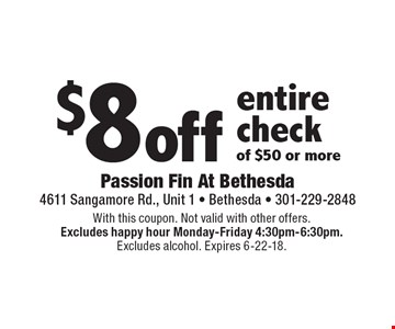 $8 off entire check of $50 or more. With this coupon. Not valid with other offers. Excludes happy hour Monday-Friday 4:30pm-6:30pm. Excludes alcohol. Expires 6-22-18.