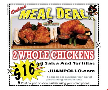 ONLINE MEAL DEAL $16.99 2 Whole Chickens, Salsa & Tortillas. 1 coupon per customer per day at participating locations only. Offer expires 7/6/18.
