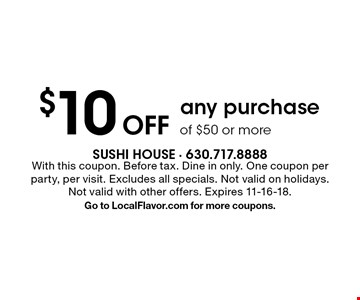 $10 off any purchase of $50 or more. With this coupon. Before tax. Dine in only. One coupon per party, per visit. Excludes all specials. Not valid on holidays. Not valid with other offers. Expires 11-16-18. Go to LocalFlavor.com for more coupons.
