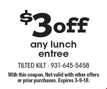 $3 off any lunch entree. With this coupon. Not valid with other offers or prior purchases. Expires 3-9-18.