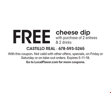 FREE cheese dip with purchase of 2 entrees & 2 drinks. With this coupon. Not valid with other offers, specials, on Friday or Saturday or on take-out orders. Expires 5-11-18. Go to LocalFlavor.com for more coupons.