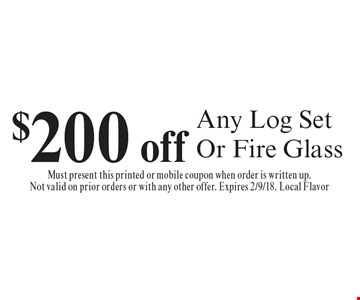 $200 Off Any Log Set Or Fire Glass. Must present this printed or mobile coupon when order is written up. Not valid on prior orders or with any other offer. Expires 2/9/18. Local Flavor