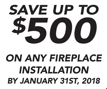 Save Up To $500 On Any fireplace Installation By January 31st, 2018 .